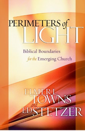 Perimeters of Light: Biblical Boundaries for the Emerging Church (0802415008) by Towns, Elmer L.; Stetzer, Ed
