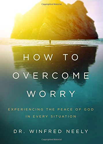 How to Overcome Worry: Experiencing the Peace of God in Every Situation: Dr. Winfred Neely