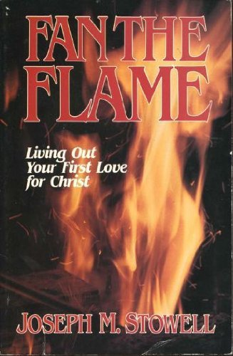 Fan the Flame: Living Out Your First: Stowell, Joseph M.