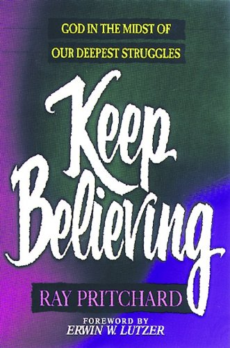 Keep Believing: God in the Midst of Our Deepest Struggles (0802431992) by Ray Pritchard