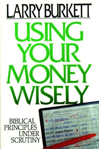 Using Your Money Wisely: Biblical Principles Under: Larry Burkett