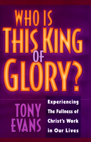 Who is This King of Glory!: Experiencing the Fullness of Christ's Work in Our Lives (0802439225) by Anthony T. Evans; Tony Evans