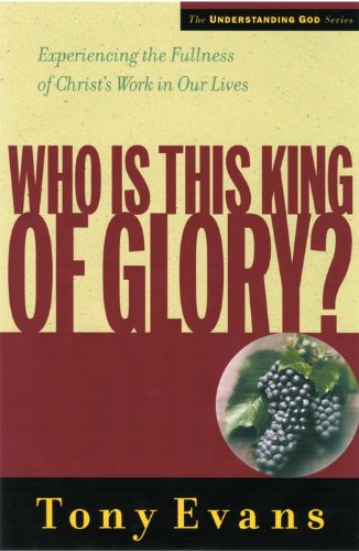 Who Is This King of Glory?: Experiencing the Fullness of Christ's Work in Our Lives (Understanding God Series) (0802448542) by Tony Evans