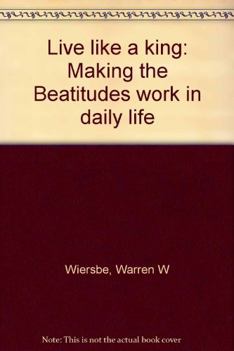 Live like a king: Making the Beatitudes work in daily life (9780802449085) by Warren W Wiersbe