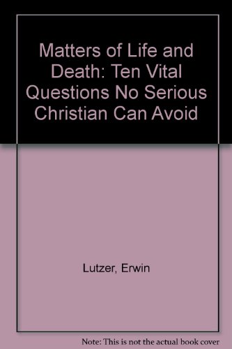 Matters of Life and Death: 10 Questions No Serious Christian Can Avoid (0802452922) by Erwin W. Lutzer