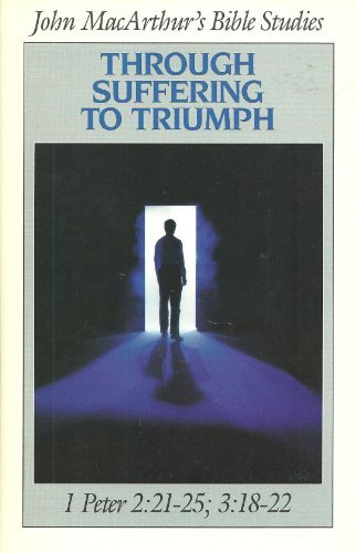 Through Suffering to Triumph: 1 Peter 2:21-25, 3:18-22 (Bible Studies) (0802453716) by MacArthur, John