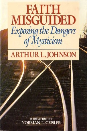Faith misguided: Exposing the dangers of mysticism: Arthur L Johnson