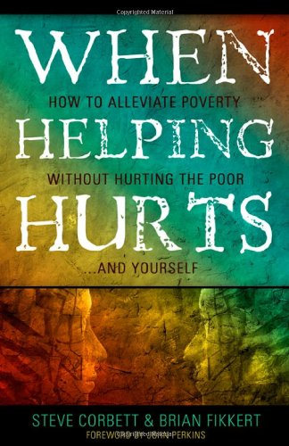 9780802457059: When Helping Hurts: How to Alleviate Poverty Without Hurting the Poor... and Yourself