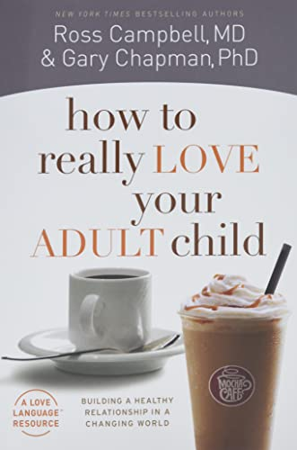 How to Really Love Your Adult Child: Building a Healthy Relationship in a Changing World (0802468519) by Gary Chapman; Ross Campbell  M.D.