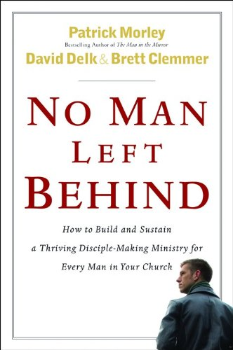 No Man Left Behind: How to Build and Sustain a Thriving, Disciple-Making Ministry for Every Man in ...