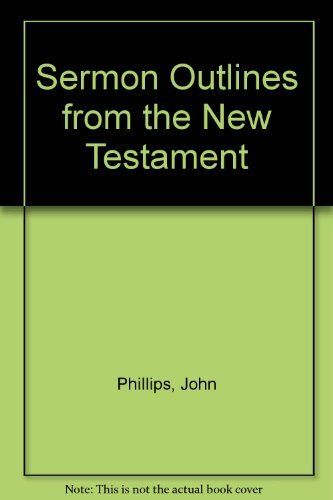 100 Sermon Outlines from the New Testament: Phillips, John