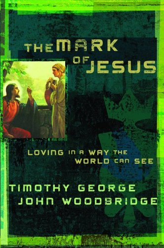 The Mark of Jesus: Loving in a Way the World Can See (080248123X) by George, Timothy; Woodbridge, John