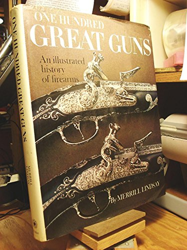 One Hundred Great Guns An Illustrated History Of Firearms: Lindsay, Merrill