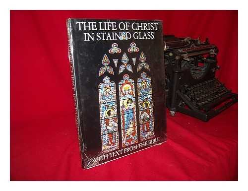 LIFE OF CHRIST IN STAINED GLASS: With Text From the Bible