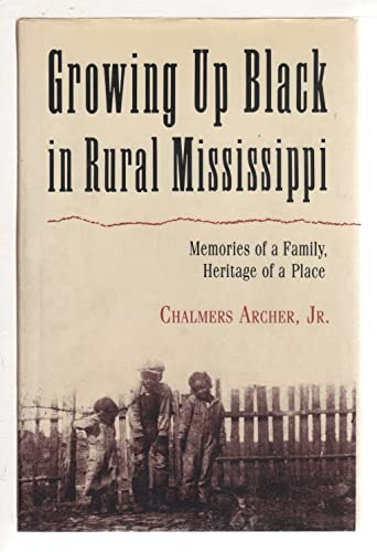 Growing up Black in Rural Mississippi : Memoirs of a Family, Heritage of a Place: Archer, Chalmers,...