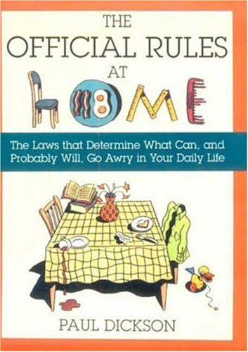The Official Rules at Home: The Laws That Determine What Can, and Probably Will, Go Awry in Your Daily Life (9780802713162) by Dickson, Paul