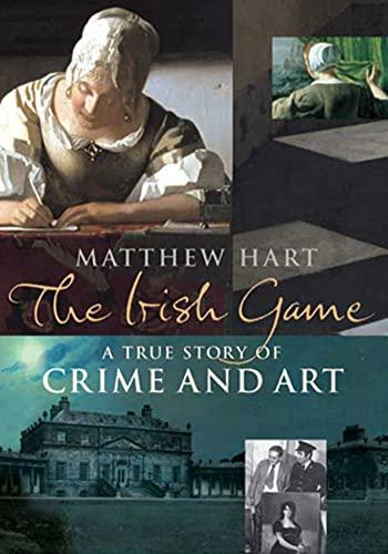 The Irish Game: A True Story of Crime and Art: Hart, Matthew