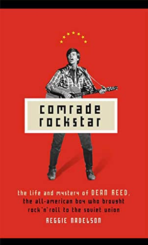 Comrade Rockstar: The Life and Mystery of Dean Reed, the All-American Boy Who Brought Rock 'n&...