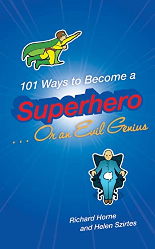 101 Ways to Become a Superhero . . . Or an Evil Genius: Helen Szirtes, Richard Horne