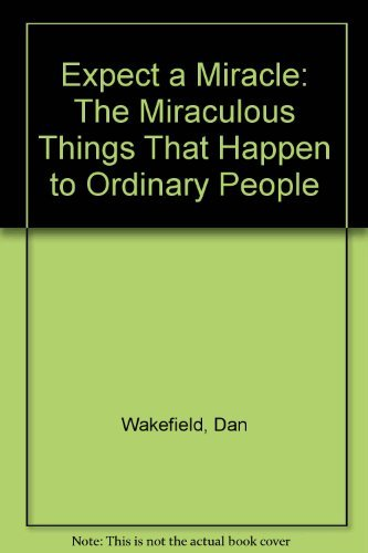 Expect a Miracle: The Miraculous Things That Happen to Ordinary People: Dan Wakefield