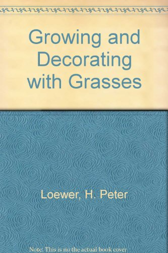 Growing And Decorating With Grasses: Loewer, H. Peter