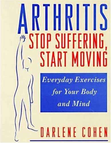 Arthritis--Stop Suffering, Start Moving: Stop Suffering, Start Moving, Everyday Exercises for Your ...
