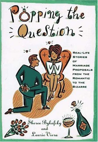 Popping the Question: Real-Life Stories of Marriage Proposals from the Romantic to the Bizarre: ...