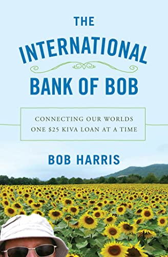 The International Bank of Bob: Connecting Our Worlds One $25 Kiva Loan at a Time: Harris, Bob