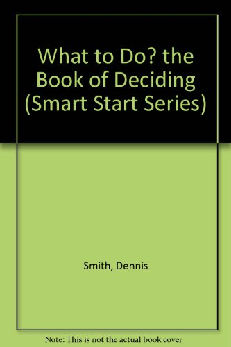 What to Do? the Book of Deciding (Smart Start Series) (0802794564) by Dennis Smith; Jack Wasserman; Selma Wasserman