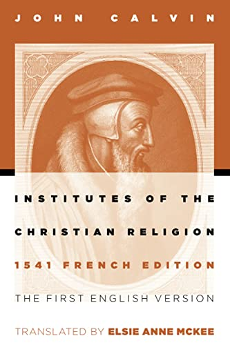 Institutes of the Christian Religion: The First English Version of the 1541 French Edition: Calvin,...