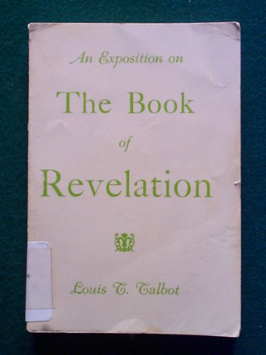 The Revelation of Jesus Christ;: An exposition: Louis T Talbot