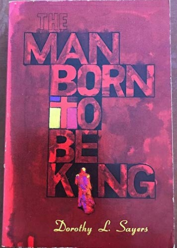 9780802813299: The Man Born to Be King: A Play-Cycle on the Life of Our Lord and Saviour Jesus Christ, Written for Broadcasting.