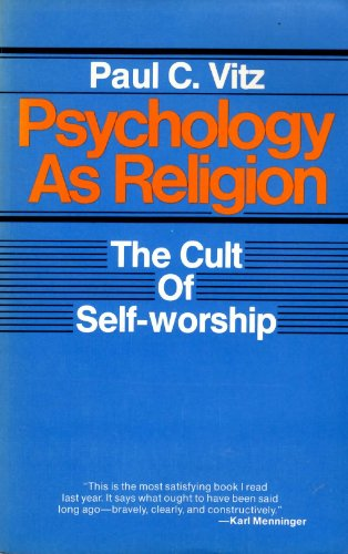 Psychology As Religion: The Cult of Self-Worship: Paul C. Vitz