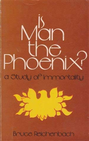 Is Man the Phoenix? A Study of Immortality: Bruce R. Reichenbach