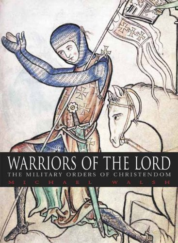 WARRIORS OF THE LORD: The Military Orders of Christendom: Walsh, Michael