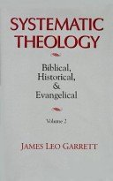 Systematic Theology: Biblical, Historical, and Evangelical, Vol. 1: Garrett, James Leo