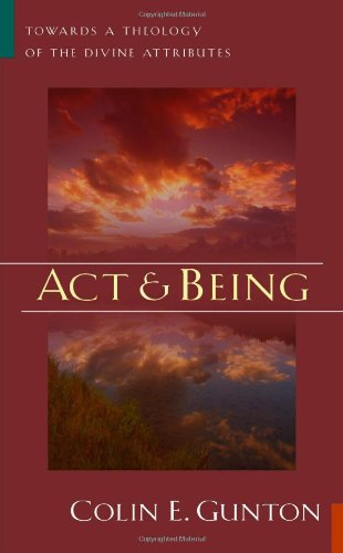Act and Being: Towards a Theology of the Divine Attributes: Gunton, Colin E.