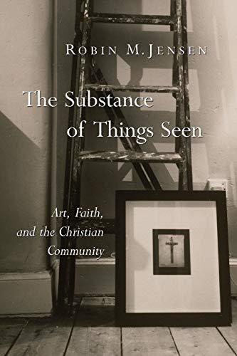 The Substance of Things Seen: Art, Faith,: Jensen, Robin M.