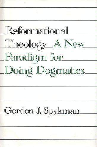 Reformational Theology: A New Paradigm for Doing Dogmatics: Spykman, Gordon J.
