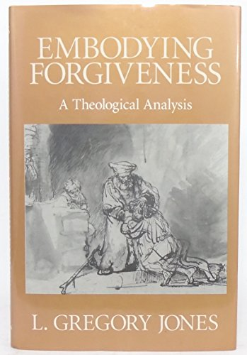 Embodying Forgiveness: A Theological Analysis: Jones, L. Gregory