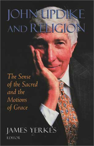 John Updike and Religion: The Sense of the Sacred and the Motions of Grace: Yerkes, James [Editor]