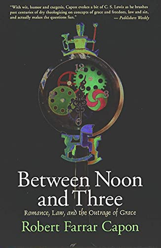 Between Noon and Three: Romance, Law, and the Outrage of Grace (0802842224) by Robert Farrar Capon