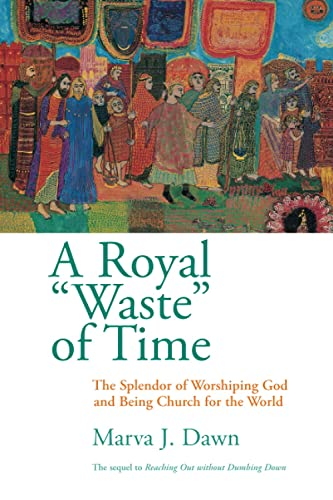 A Royal Waste of Time: The Splendor of Worshiping God and Being Church for the World (080284586X) by Marva J. Dawn