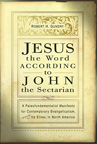 9780802849809: Jesus the Word According to John the Sectarian: A Paleofundamentalist Manifesto for Contemporary Evangelicalism, Especially Its Elites, in North ... Elites, in North America / Robert H. Gundry.