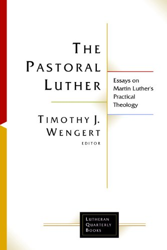 The Pastoral Luther: Essays on Martin Luther's Practical Theology (Lutheran Quarterly Books (...