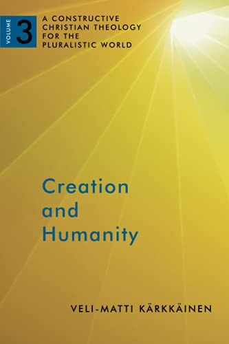 Creation and Humanity: A Constructive Christian Theology for the Pluralistic World, Volume 3: ...