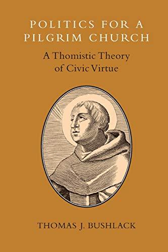 Politics for a Pilgrim Church: A Thomistic Theory of Civic Virtue: Bushlack, Thomas J.