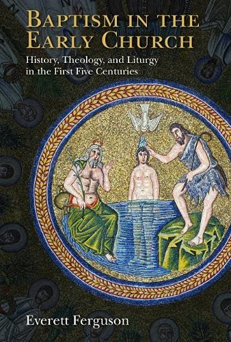 Baptism in the Early Church: History, Theology, and Liturgy in the First Five Centuries: Ferguson, ...