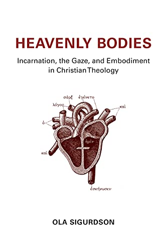 Heavenly Bodies: Incarnation, the Gaze, and Embodiment in Christian Theology (Hardcover): Ola ...