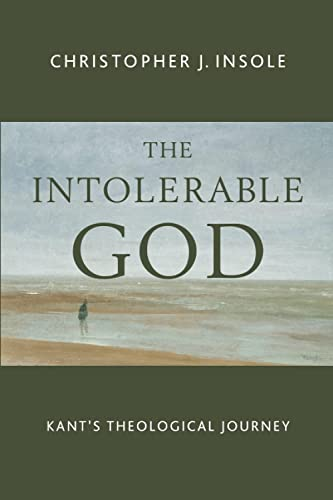 The Intolerable God: Kant's Theological Journey: Insole, Christopher J.